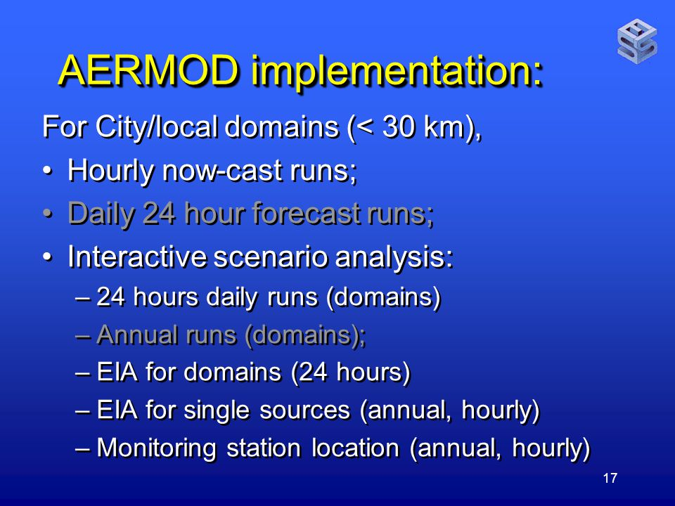 17 AERMOD implementation: For City/local domains (< 30 km), Hourly now-cast runs; Daily 24 hour forecast runs; Interactive scenario analysis: –24 hours daily runs (domains) –Annual runs (domains); –EIA for domains (24 hours) –EIA for single sources (annual, hourly) –Monitoring station location (annual, hourly) For City/local domains (< 30 km), Hourly now-cast runs; Daily 24 hour forecast runs; Interactive scenario analysis: –24 hours daily runs (domains) –Annual runs (domains); –EIA for domains (24 hours) –EIA for single sources (annual, hourly) –Monitoring station location (annual, hourly)