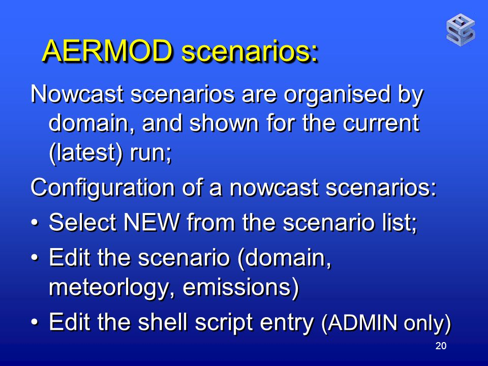 20 AERMOD scenarios: Nowcast scenarios are organised by domain, and shown for the current (latest) run; Configuration of a nowcast scenarios: Select NEW from the scenario list; Edit the scenario (domain, meteorlogy, emissions) Edit the shell script entry (ADMIN only) Nowcast scenarios are organised by domain, and shown for the current (latest) run; Configuration of a nowcast scenarios: Select NEW from the scenario list; Edit the scenario (domain, meteorlogy, emissions) Edit the shell script entry (ADMIN only)