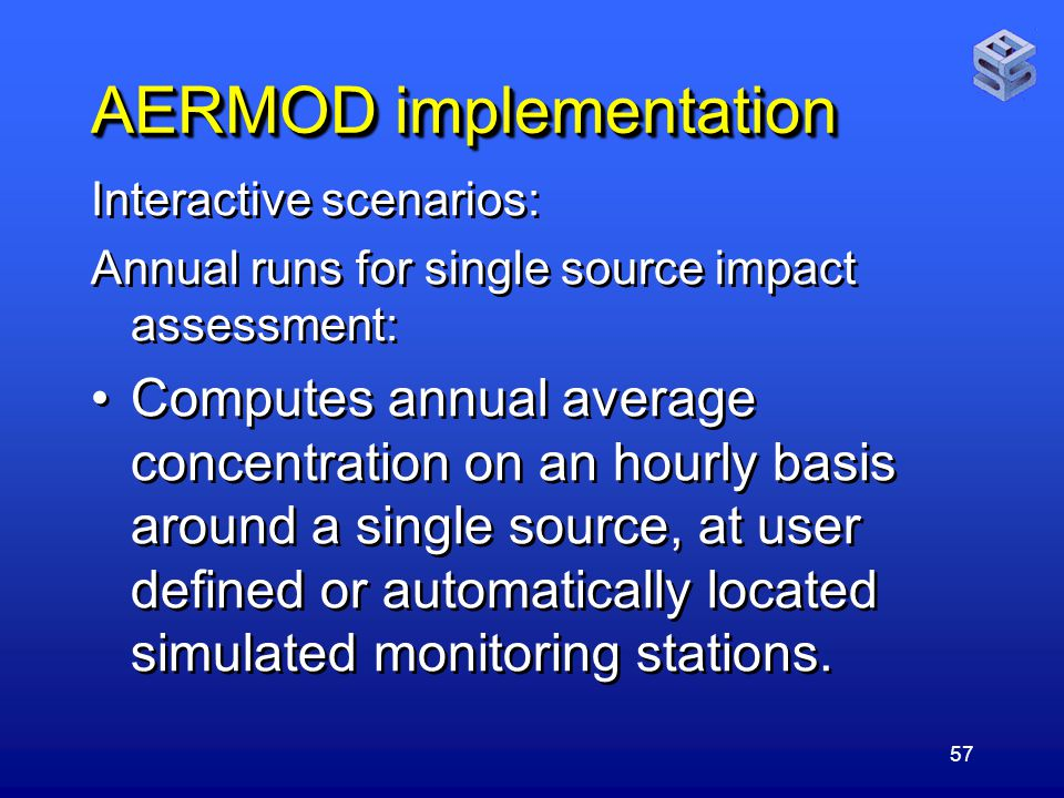57 AERMOD implementation Interactive scenarios: Annual runs for single source impact assessment: Computes annual average concentration on an hourly basis around a single source, at user defined or automatically located simulated monitoring stations.