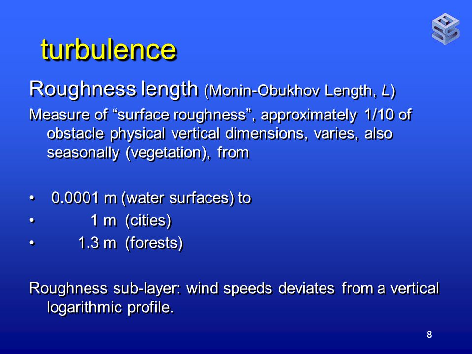 8 turbulenceturbulence Roughness length (Monin-Obukhov Length, L) Measure of surface roughness , approximately 1/10 of obstacle physical vertical dimensions, varies, also seasonally (vegetation), from m (water surfaces) to 1 m (cities) 1.3 m (forests) Roughness sub-layer: wind speeds deviates from a vertical logarithmic profile.