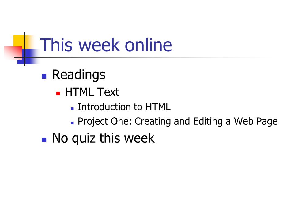 This week online Readings HTML Text Introduction to HTML Project One: Creating and Editing a Web Page No quiz this week