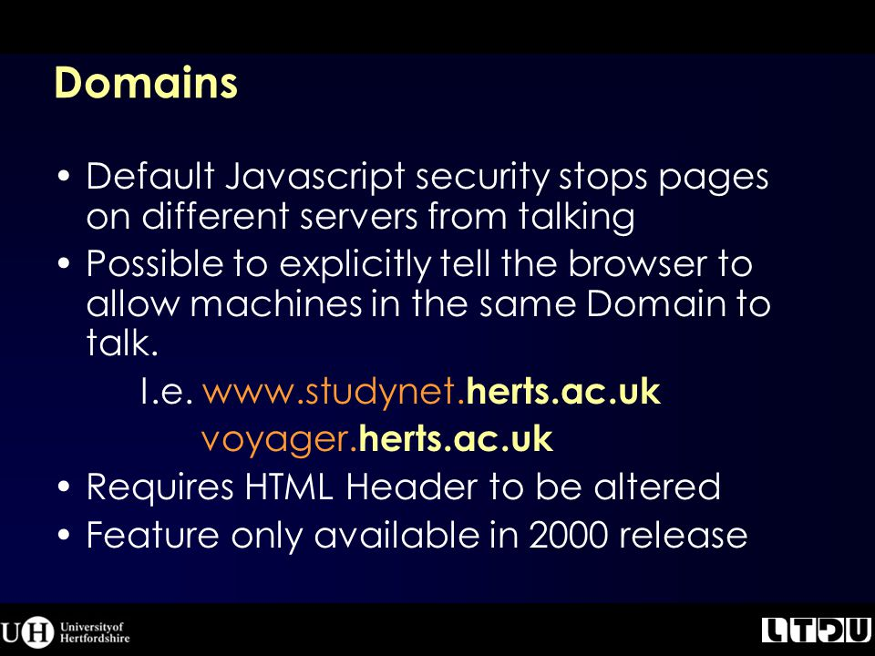Domains Default Javascript security stops pages on different servers from talking Possible to explicitly tell the browser to allow machines in the same Domain to talk.