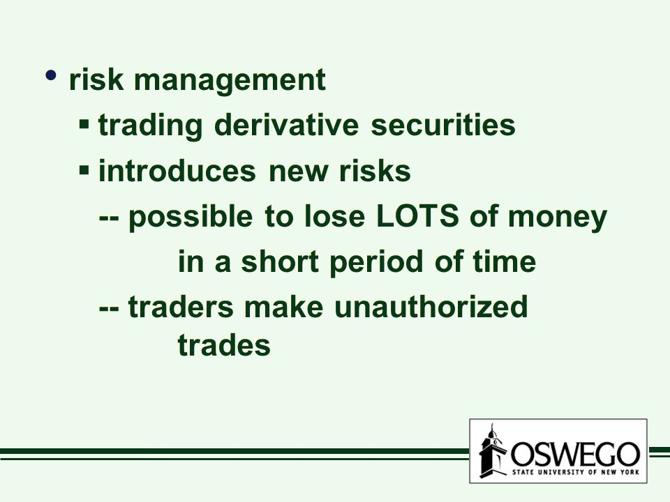 risk management  trading derivative securities  introduces new risks -- possible to lose LOTS of money in a short period of time -- traders make unauthorized trades risk management  trading derivative securities  introduces new risks -- possible to lose LOTS of money in a short period of time -- traders make unauthorized trades