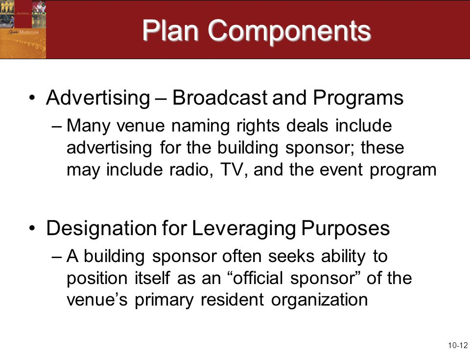 10-12 Plan Components Advertising – Broadcast and Programs –Many venue naming rights deals include advertising for the building sponsor; these may include radio, TV, and the event program Designation for Leveraging Purposes –A building sponsor often seeks ability to position itself as an official sponsor of the venue's primary resident organization