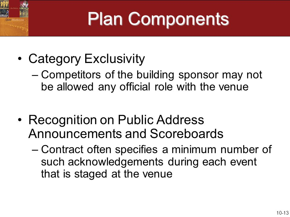 10-13 Plan Components Category Exclusivity –Competitors of the building sponsor may not be allowed any official role with the venue Recognition on Public Address Announcements and Scoreboards –Contract often specifies a minimum number of such acknowledgements during each event that is staged at the venue