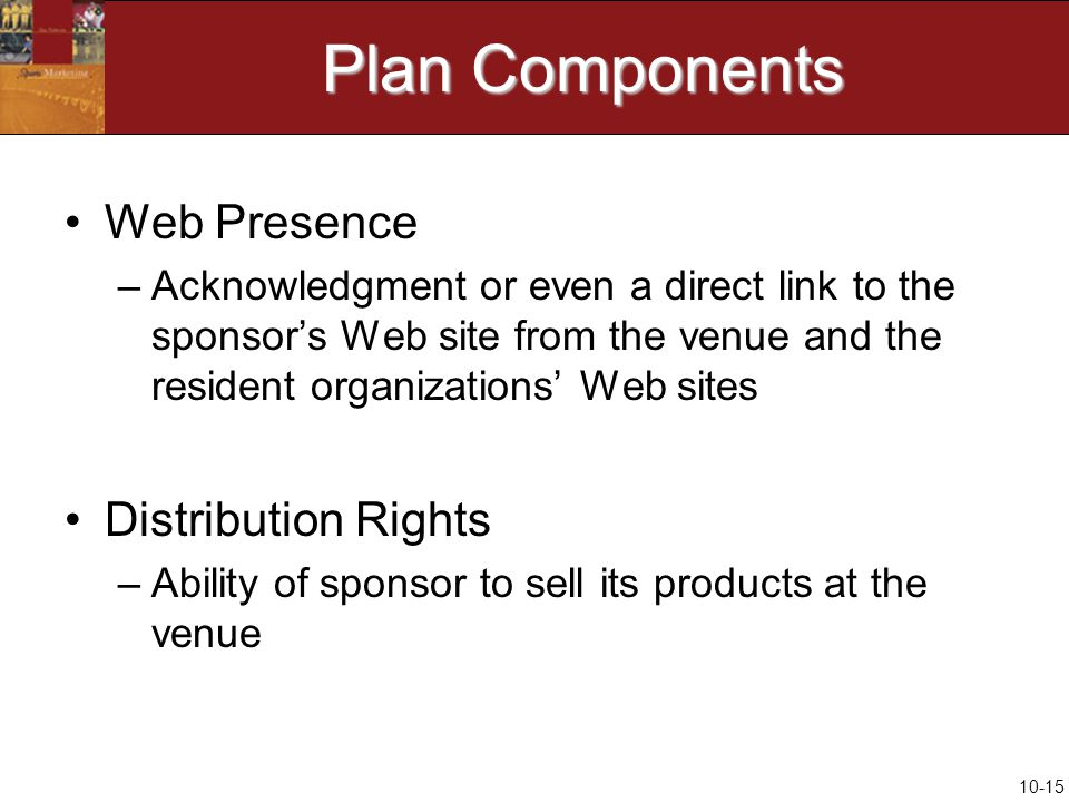 10-15 Plan Components Web Presence –Acknowledgment or even a direct link to the sponsor's Web site from the venue and the resident organizations' Web sites Distribution Rights –Ability of sponsor to sell its products at the venue