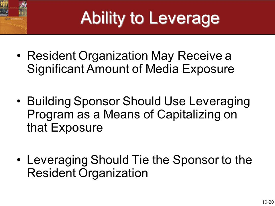 10-20 Ability to Leverage Resident Organization May Receive a Significant Amount of Media Exposure Building Sponsor Should Use Leveraging Program as a Means of Capitalizing on that Exposure Leveraging Should Tie the Sponsor to the Resident Organization