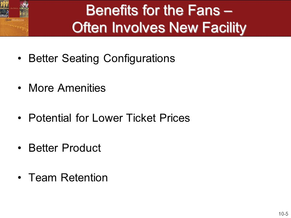 10-5 Benefits for the Fans – Often Involves New Facility Better Seating Configurations More Amenities Potential for Lower Ticket Prices Better Product Team Retention