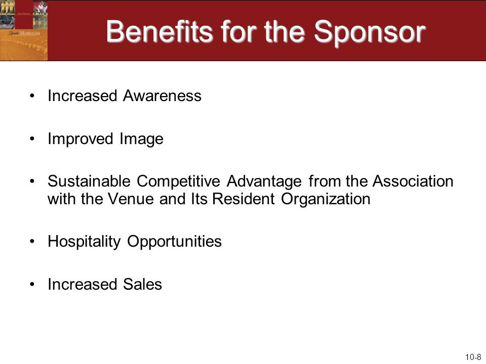 10-8 Benefits for the Sponsor Increased Awareness Improved Image Sustainable Competitive Advantage from the Association with the Venue and Its Resident Organization Hospitality Opportunities Increased Sales