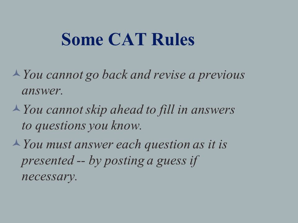 Some CAT Rules You cannot go back and revise a previous answer.