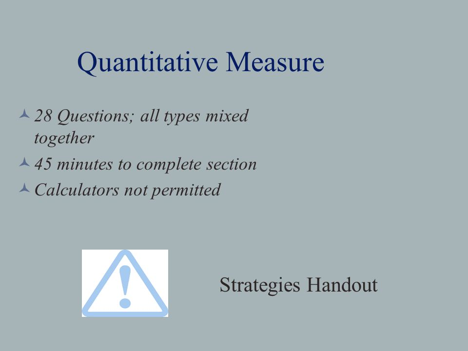 Quantitative Measure 28 Questions; all types mixed together 45 minutes to complete section Calculators not permitted Strategies Handout
