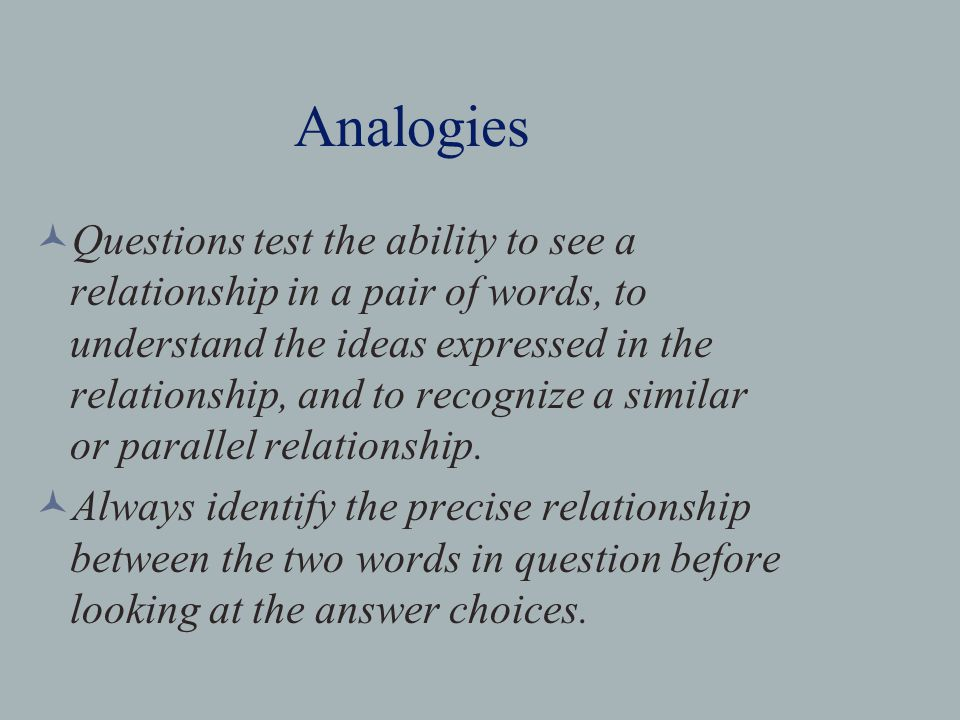 Analogies Questions test the ability to see a relationship in a pair of words, to understand the ideas expressed in the relationship, and to recognize a similar or parallel relationship.