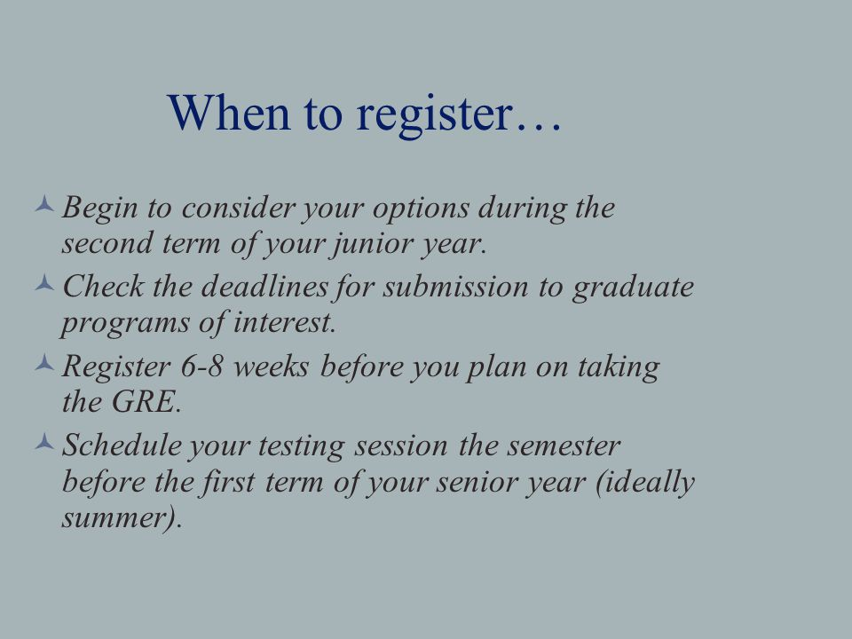 When to register… Begin to consider your options during the second term of your junior year.