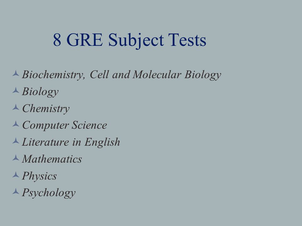 8 GRE Subject Tests Biochemistry, Cell and Molecular Biology Biology Chemistry Computer Science Literature in English Mathematics Physics Psychology