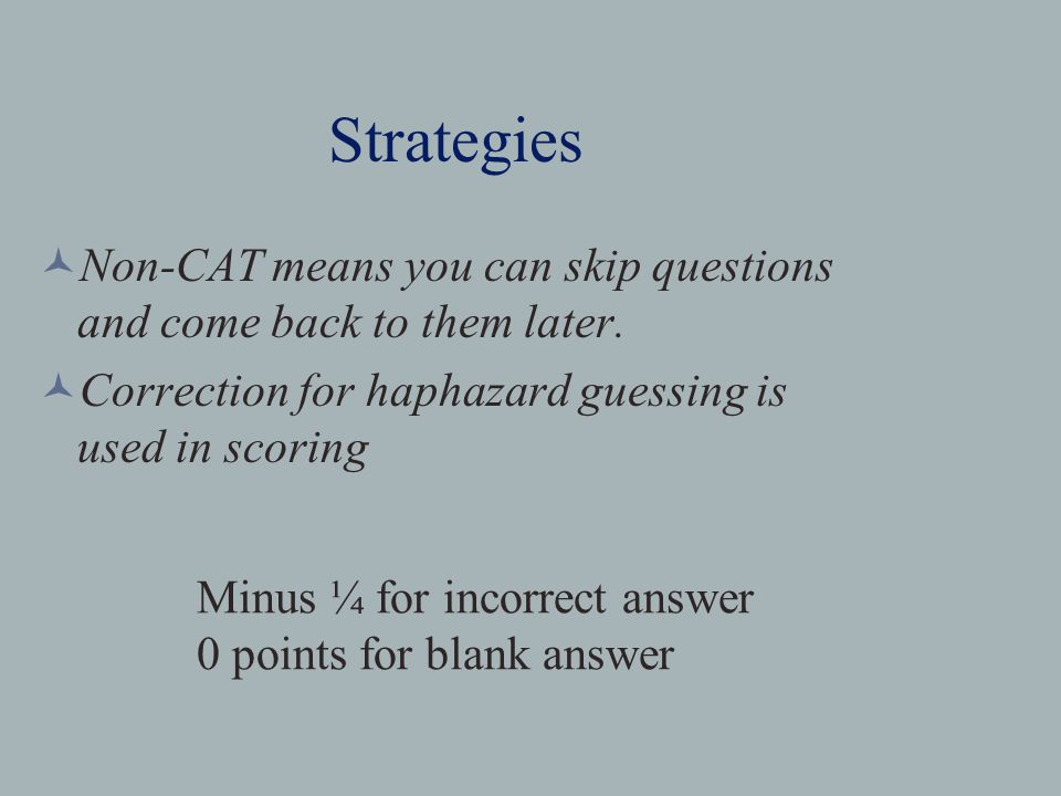 Strategies Non-CAT means you can skip questions and come back to them later.