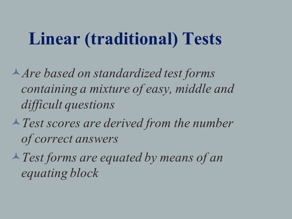 Linear (traditional) Tests Are based on standardized test forms containing a mixture of easy, middle and difficult questions Test scores are derived from the number of correct answers Test forms are equated by means of an equating block