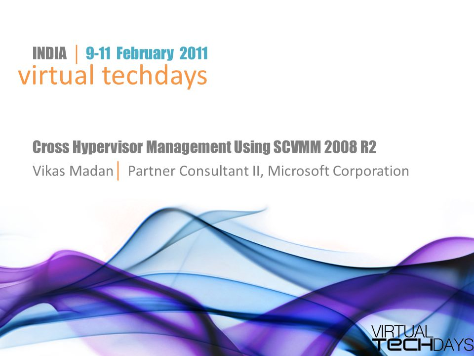 virtual techdays INDIA │ 9-11 February 2011 Cross Hypervisor Management Using SCVMM 2008 R2 Vikas Madan │ Partner Consultant II, Microsoft Corporation