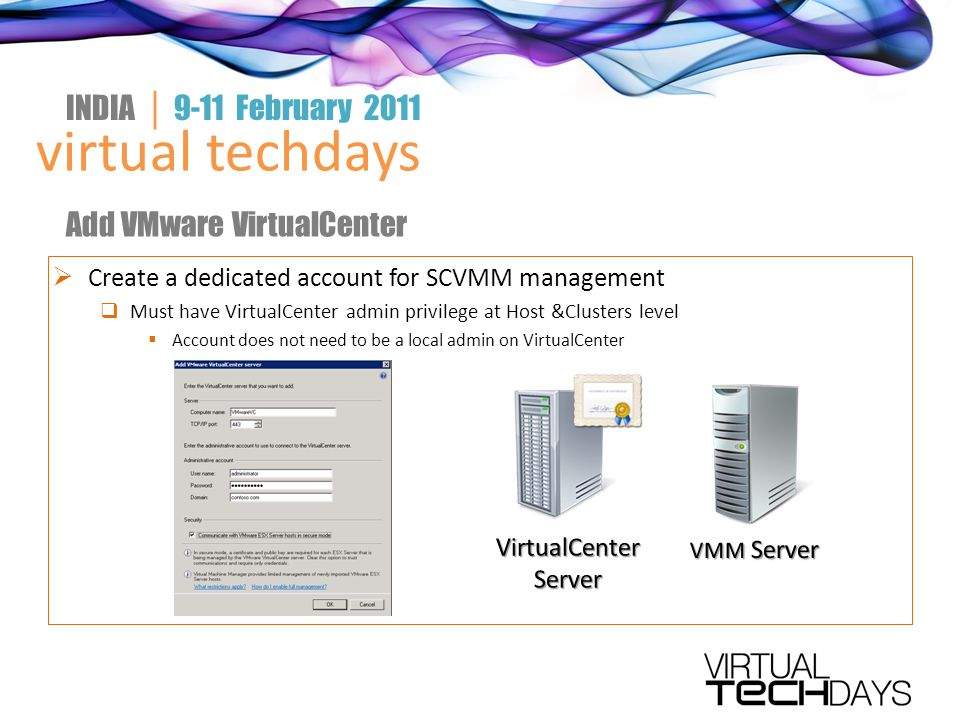  Create a dedicated account for SCVMM management  Must have VirtualCenter admin privilege at Host &Clusters level  Account does not need to be a local admin on VirtualCenter virtual techdays INDIA │ 9-11 February 2011 Add VMware VirtualCenter