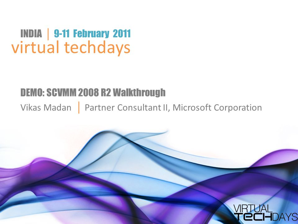 virtual techdays INDIA │ 9-11 February 2011 DEMO: SCVMM 2008 R2 Walkthrough Vikas Madan │ Partner Consultant II, Microsoft Corporation