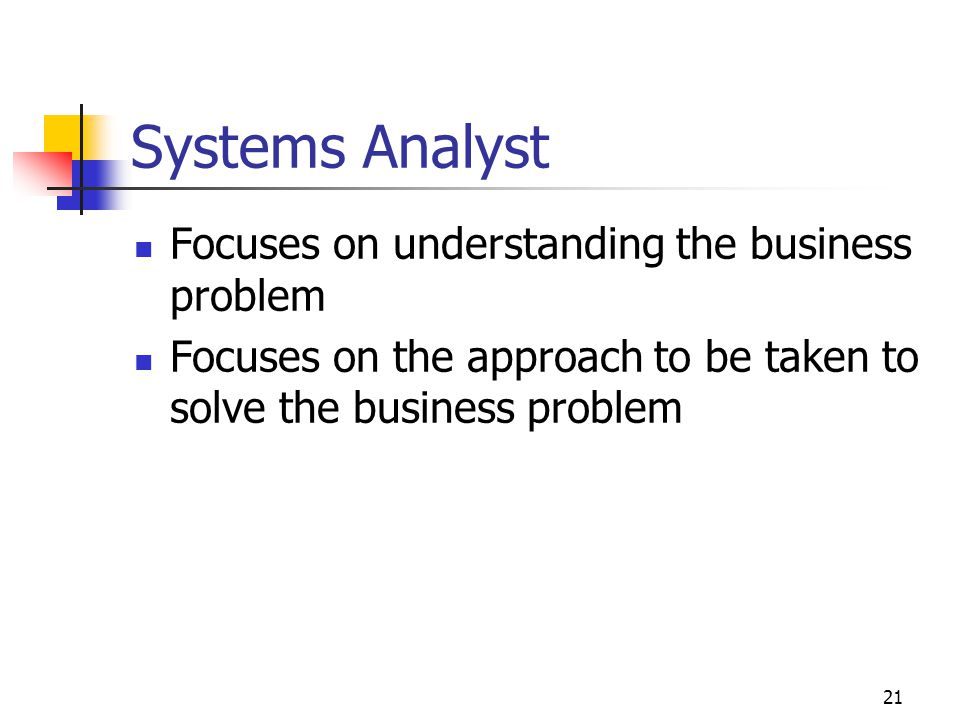 21 Systems Analyst Focuses on understanding the business problem Focuses on the approach to be taken to solve the business problem