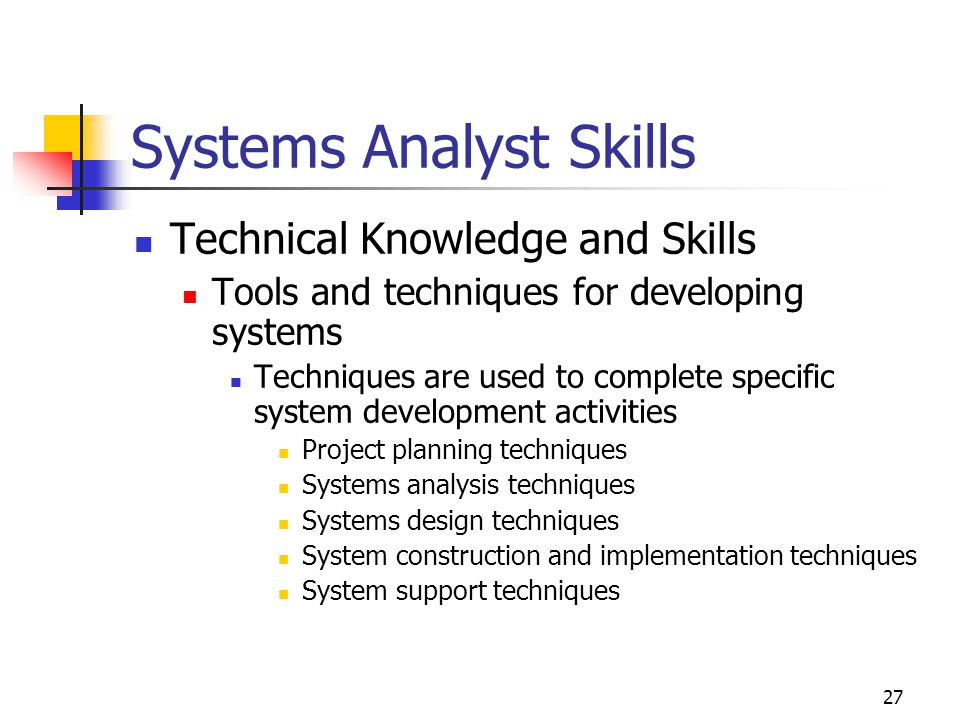 27 Systems Analyst Skills Technical Knowledge and Skills Tools and techniques for developing systems Techniques are used to complete specific system development activities Project planning techniques Systems analysis techniques Systems design techniques System construction and implementation techniques System support techniques