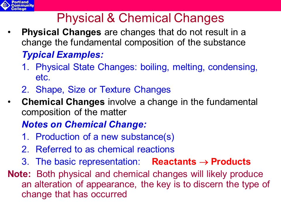 Physical & Chemical Changes Physical Changes are changes that do not result in a change the fundamental composition of the substance Typical Examples: 1.Physical State Changes: boiling, melting, condensing, etc.