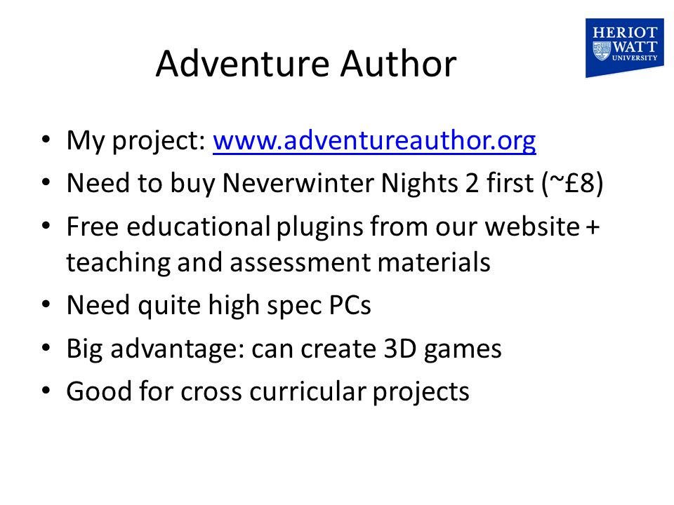 Adventure Author My project: www.adventureauthor.orgwww.adventureauthor.org Need to buy Neverwinter Nights 2 first (~£8) Free educational plugins from our website + teaching and assessment materials Need quite high spec PCs Big advantage: can create 3D games Good for cross curricular projects
