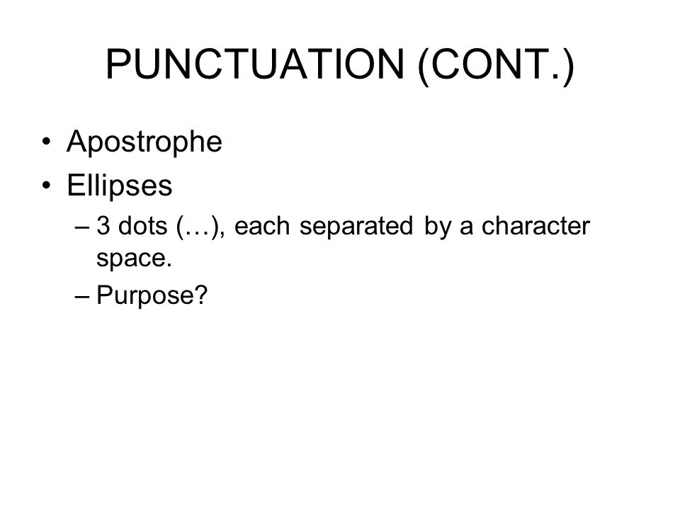 PUNCTUATION (CONT.) Apostrophe Ellipses –3 dots (…), each separated by a character space. –Purpose