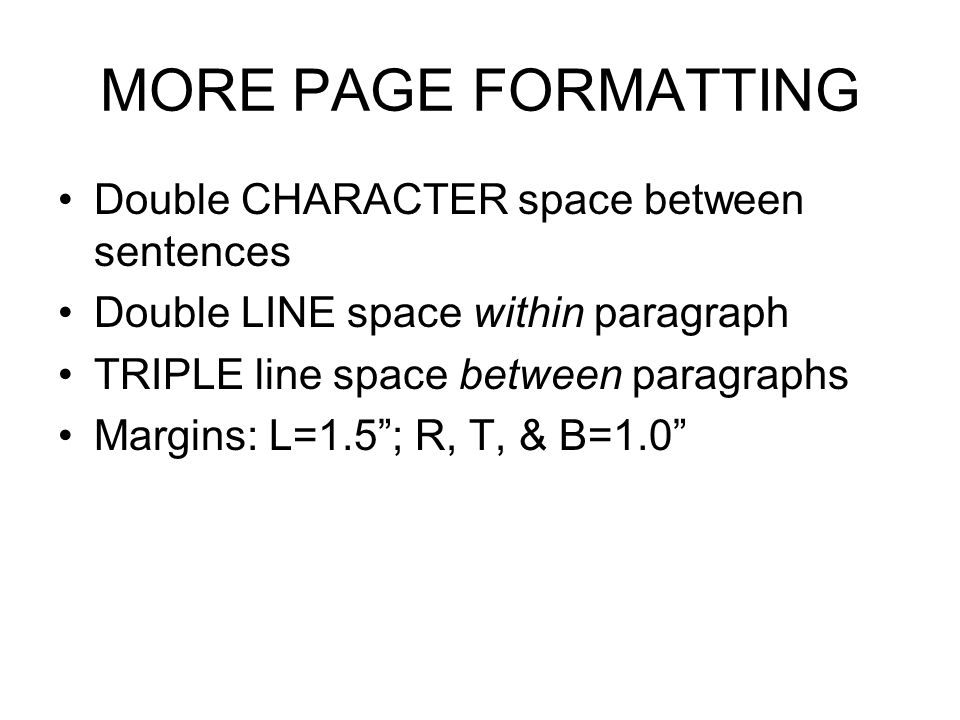 MORE PAGE FORMATTING Double CHARACTER space between sentences Double LINE space within paragraph TRIPLE line space between paragraphs Margins: L=1.5 ; R, T, & B=1.0