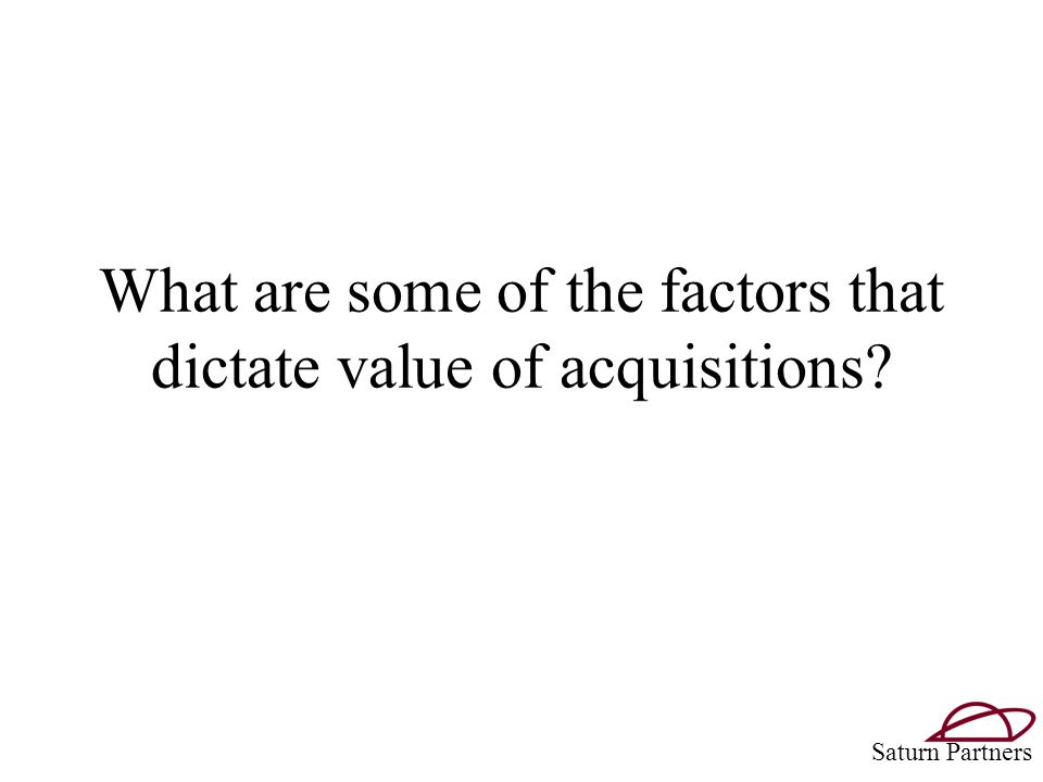 What are some of the factors that dictate value of acquisitions Saturn Partners