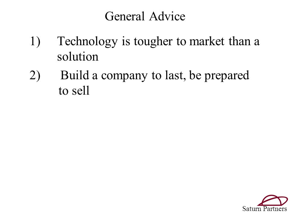 General Advice 1)Technology is tougher to market than a solution 2) Build a company to last, be prepared to sell Saturn Partners