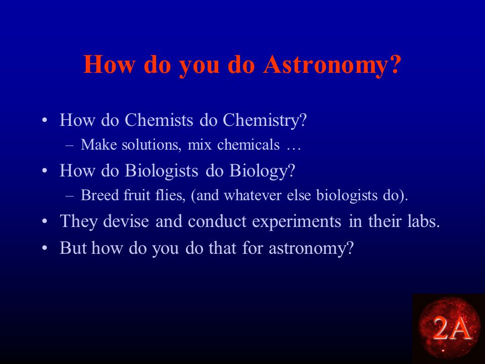 2A How do you do Astronomy. How do Chemists do Chemistry.