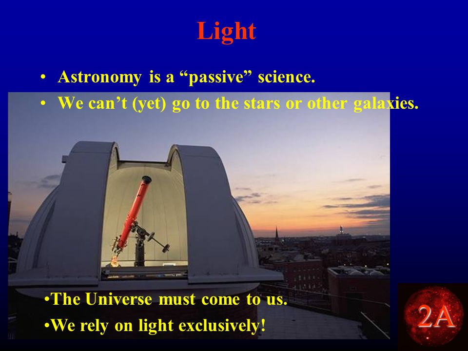 2A Light Astronomy is a passive science. We can't (yet) go to the stars or other galaxies.