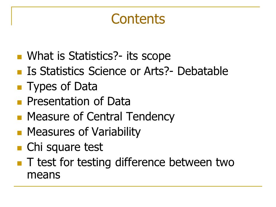Contents What is Statistics - its scope Is Statistics Science or Arts - Debatable Types of Data Presentation of Data Measure of Central Tendency Measures of Variability Chi square test T test for testing difference between two means