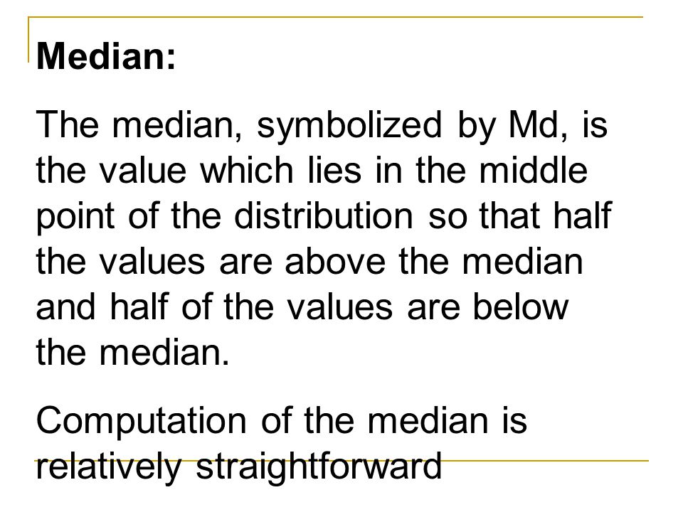 Median: The median, symbolized by Md, is the value which lies in the middle point of the distribution so that half the values are above the median and half of the values are below the median.