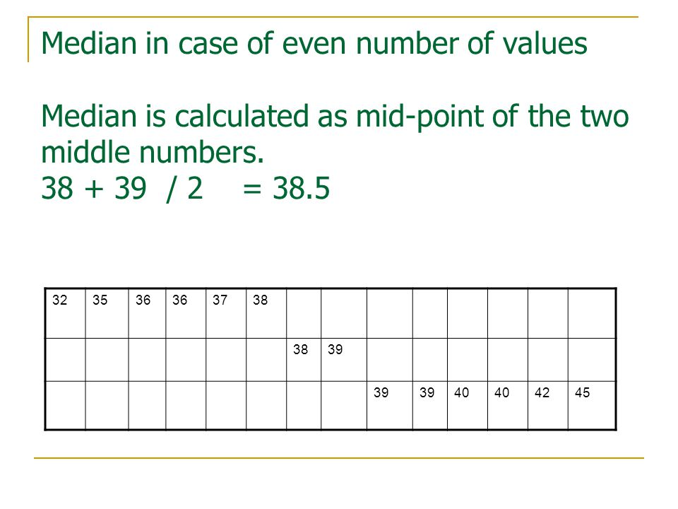 Median in case of even number of values Median is calculated as mid-point of the two middle numbers.