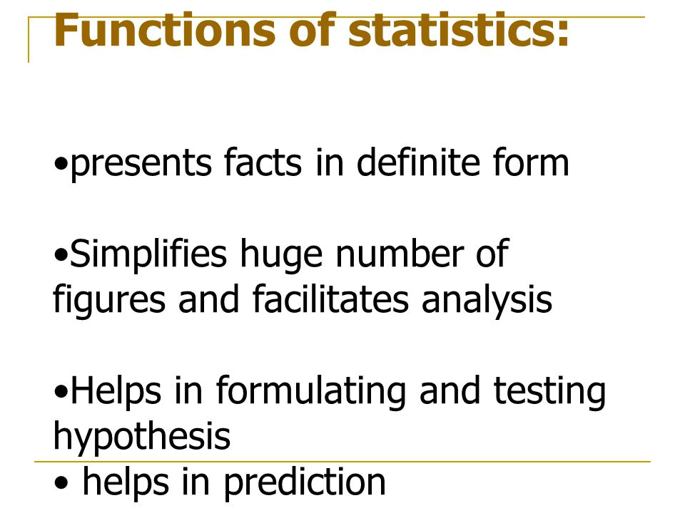 Functions of statistics: presents facts in definite form Simplifies huge number of figures and facilitates analysis Helps in formulating and testing hypothesis helps in prediction.