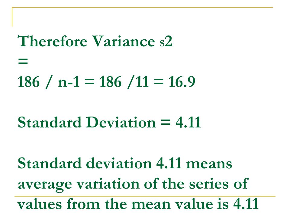 Therefore Variance S 2 = 186 / n-1 = 186 /11 = 16.9 Standard Deviation = 4.11 Standard deviation 4.11 means average variation of the series of values from the mean value is 4.11