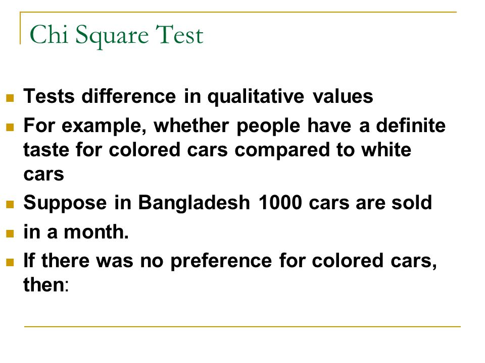 Chi Square Test Tests difference in qualitative values For example, whether people have a definite taste for colored cars compared to white cars Suppose in Bangladesh 1000 cars are sold in a month.