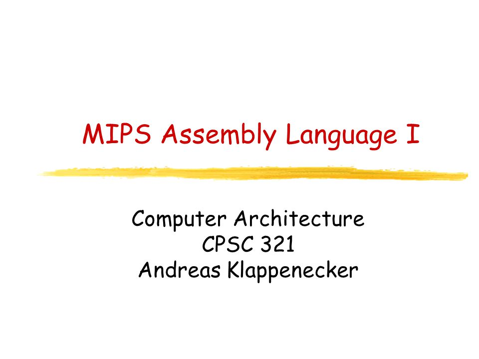 MIPS Assembly Language I Computer Architecture CPSC 321 Andreas Klappenecker