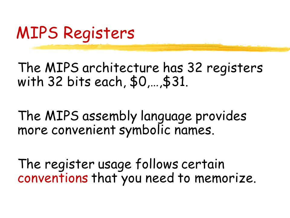 MIPS Registers The MIPS architecture has 32 registers with 32 bits each, $0,…,$31. The MIPS assembly language provides more convenient symbolic names.