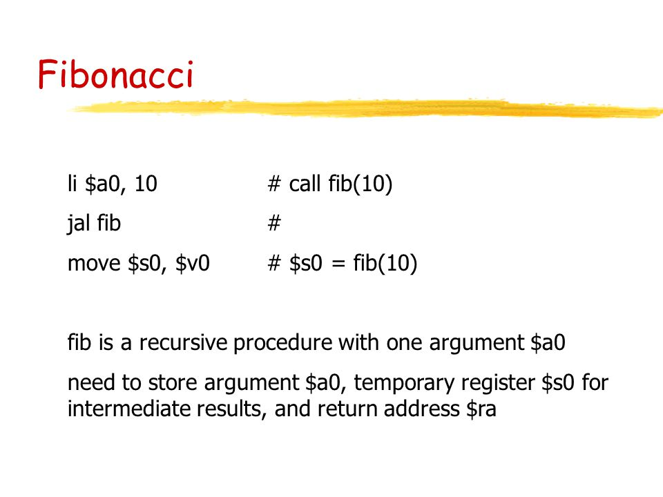 Fibonacci li $a0, 10 # call fib(10) jal fib# move $s0, $v0 # $s0 = fib(10) fib is a recursive procedure with one argument $a0 need to store argument $