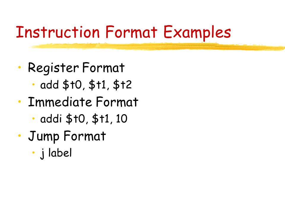 Instruction Format Examples Register Format add $t0, $t1, $t2 Immediate Format addi $t0, $t1, 10 Jump Format j label
