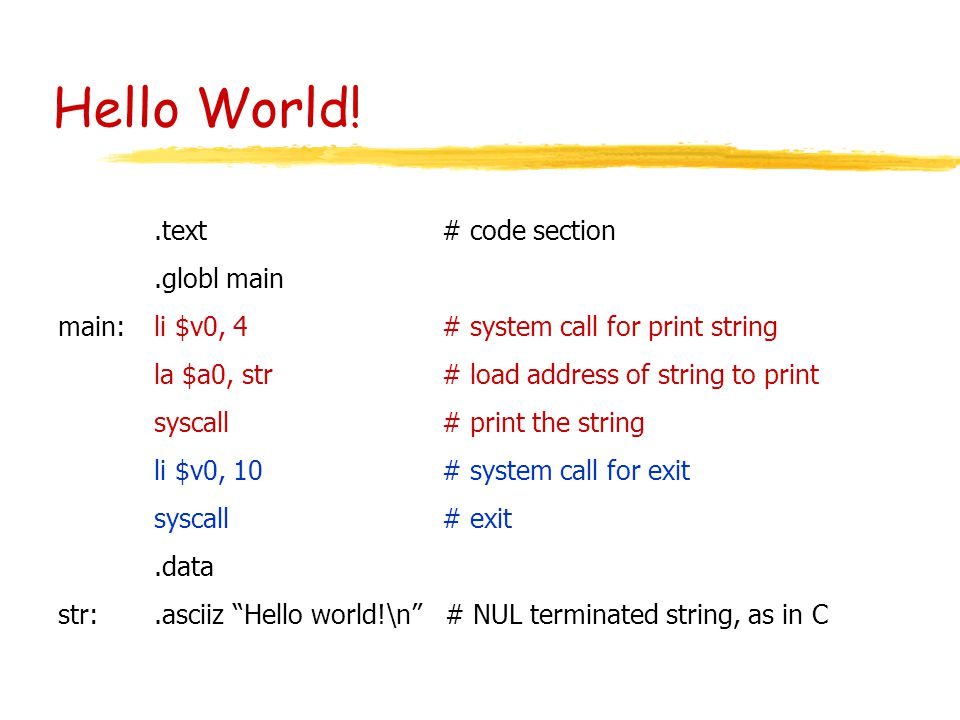 Hello World!.text# code section.globl main main:li $v0, 4# system call for print string la $a0, str# load address of string to print syscall# print th