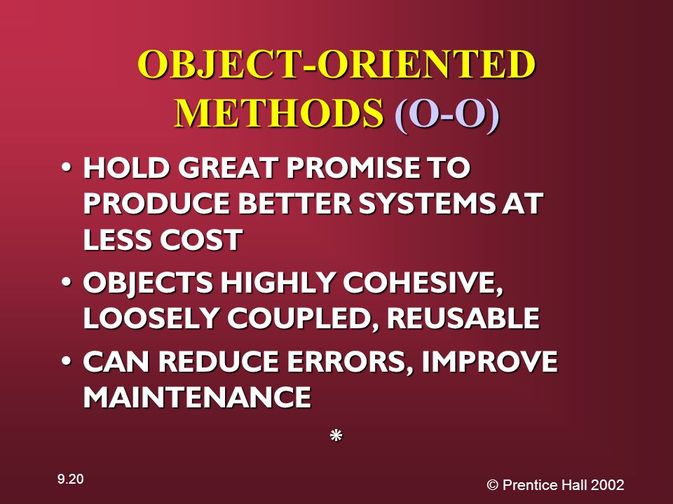 © Prentice Hall OBJECT-ORIENTED METHODS (O-O) HOLD GREAT PROMISE TO PRODUCE BETTER SYSTEMS AT LESS COST HOLD GREAT PROMISE TO PRODUCE BETTER SYSTEMS AT LESS COST OBJECTS HIGHLY COHESIVE, LOOSELY COUPLED, REUSABLE OBJECTS HIGHLY COHESIVE, LOOSELY COUPLED, REUSABLE CAN REDUCE ERRORS, IMPROVE MAINTENANCE CAN REDUCE ERRORS, IMPROVE MAINTENANCE*