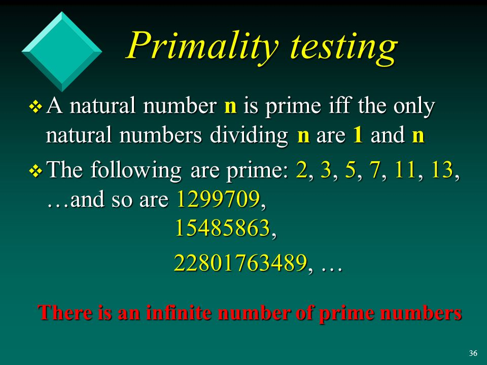 35 Primality testing v A natural number n is prime iff the only natural numbers dividing n are 1 and n v The following are prime: 2, 3, 5, 7, 11, 13, …and so are , , , …