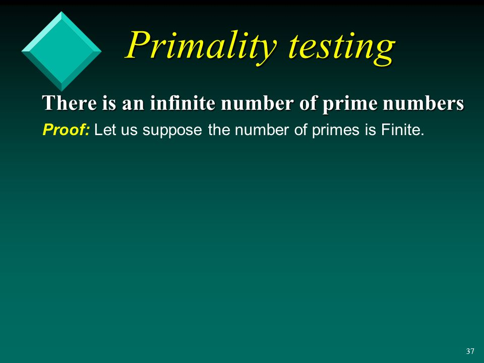 36 Primality testing v A natural number n is prime iff the only natural numbers dividing n are 1 and n v The following are prime: 2, 3, 5, 7, 11, 13, …and so are , , , … There is an infinite number of prime numbers