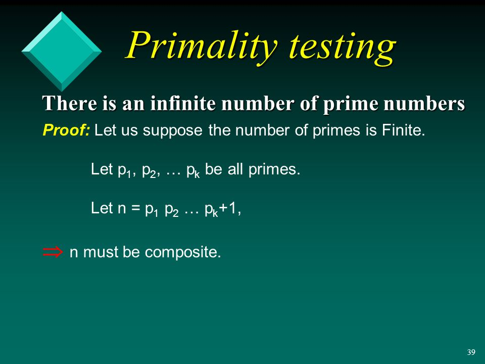 38 Primality testing There is an infinite number of prime numbers Proof: Let us suppose the number of primes is Finite.