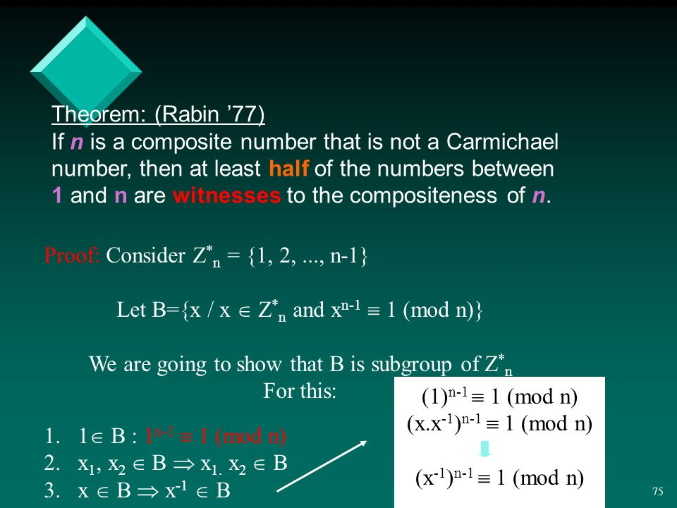 74 Theorem: (Rabin '77) If n is a composite number that is not a Carmichael number, then at least half of the numbers between 1 and n are witnesses to the compositeness of n.