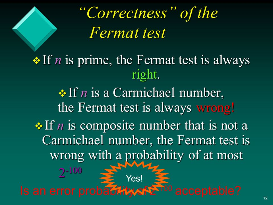 77 Theorem: (Rabin '77) If n is a composite number that is not a Carmichael number, then at least half of the numbers between 1 and n are witnesses to the compositeness of n.
